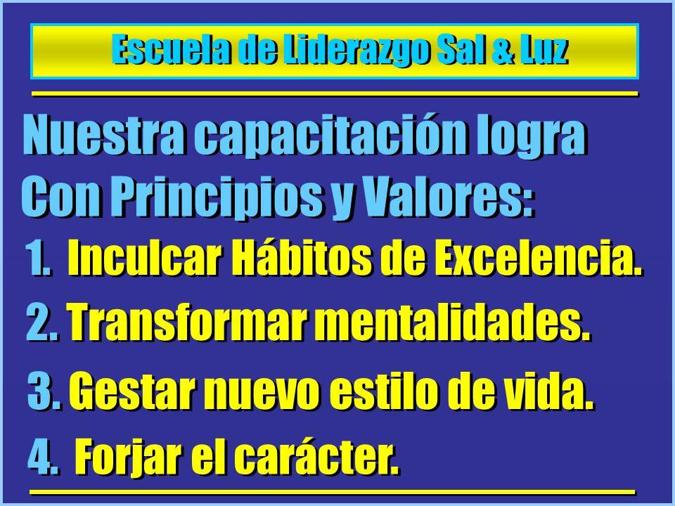 Escuela de Liderazgo Sal & Luz Nuestra capacitación logra Con Principios y Valores: 1. Inculcar Hábitos de Excelencia. 2. Transformar mentalidades. 3.