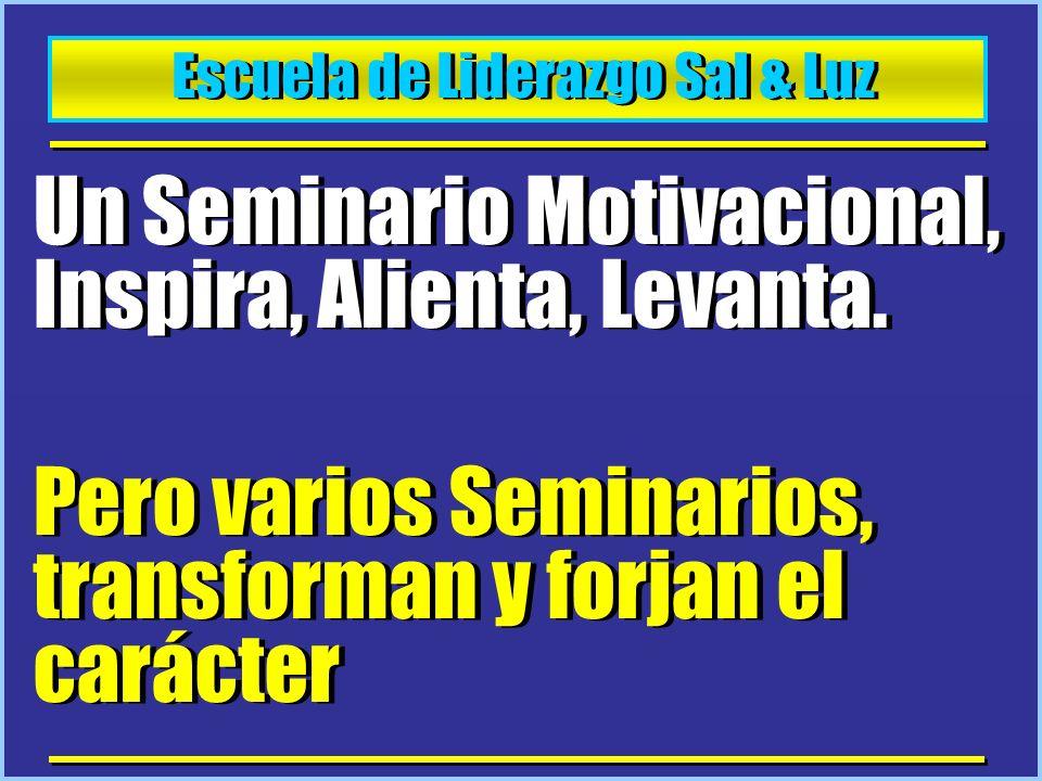 Escuela de Liderazgo Sal & Luz Un Seminario Motivacional, Inspira, Alienta, Levanta. Pero varios Seminarios, transforman y forjan el carácter Un Semin