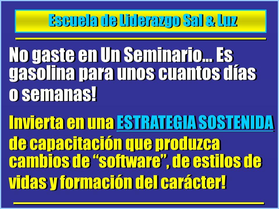 Escuela de Liderazgo Sal & Luz No gaste en Un Seminario… Es gasolina para unos cuantos días o semanas! Invierta en una ESTRATEGIA SOSTENIDA de capacit
