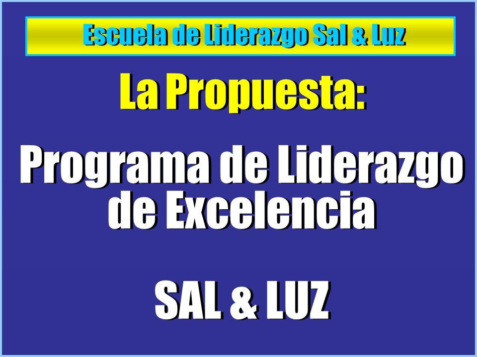 Escuela de Liderazgo Sal & Luz La Propuesta: Programa de Liderazgo de Excelencia SAL & LUZ La Propuesta: Programa de Liderazgo de Excelencia SAL & LUZ