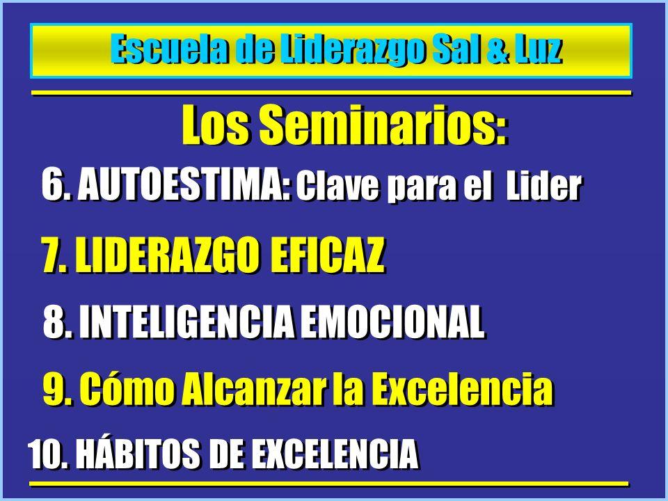 Escuela de Liderazgo Sal & Luz Los Seminarios: 6. AUTOESTIMA: Clave para el Lider 7. LIDERAZGO EFICAZ 8. INTELIGENCIA EMOCIONAL 9. Cómo Alcanzar la Ex