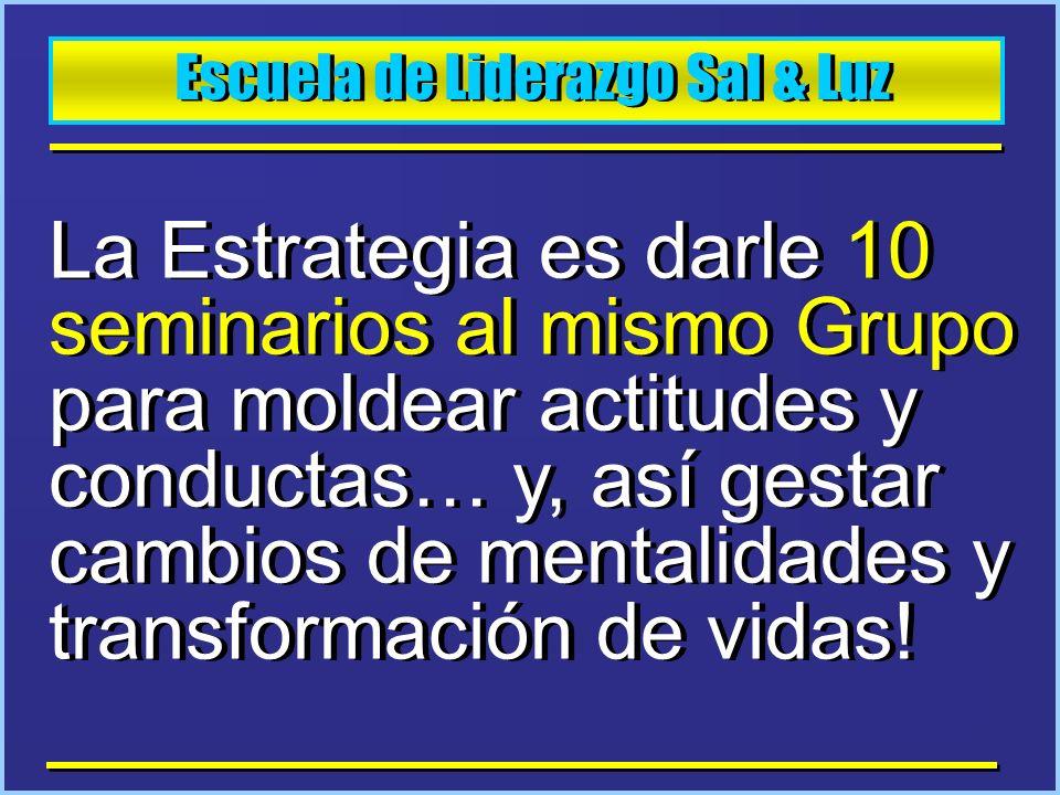 Escuela de Liderazgo Sal & Luz La Estrategia es darle 10 seminarios al mismo Grupo para moldear actitudes y conductas… y, así gestar cambios de mental
