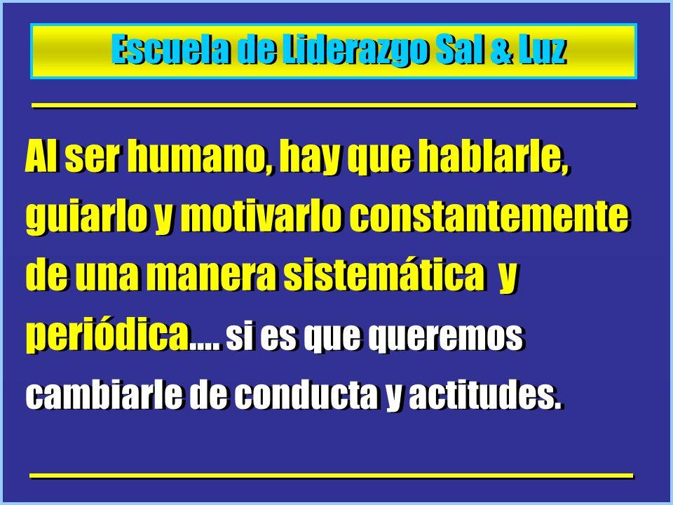 Escuela de Liderazgo Sal & Luz Al ser humano, hay que hablarle, guiarlo y motivarlo constantemente de una manera sistemática y periódica…. si es que q