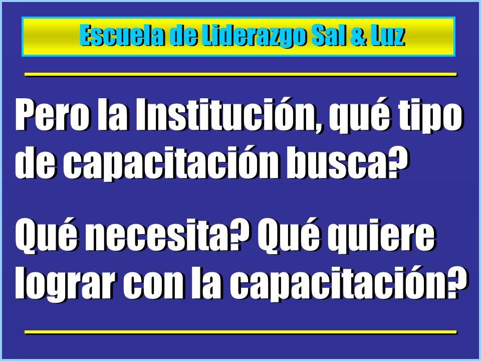 Escuela de Liderazgo Sal & Luz Pero la Institución, qué tipo de capacitación busca? Qué necesita? Qué quiere lograr con la capacitación? Pero la Insti