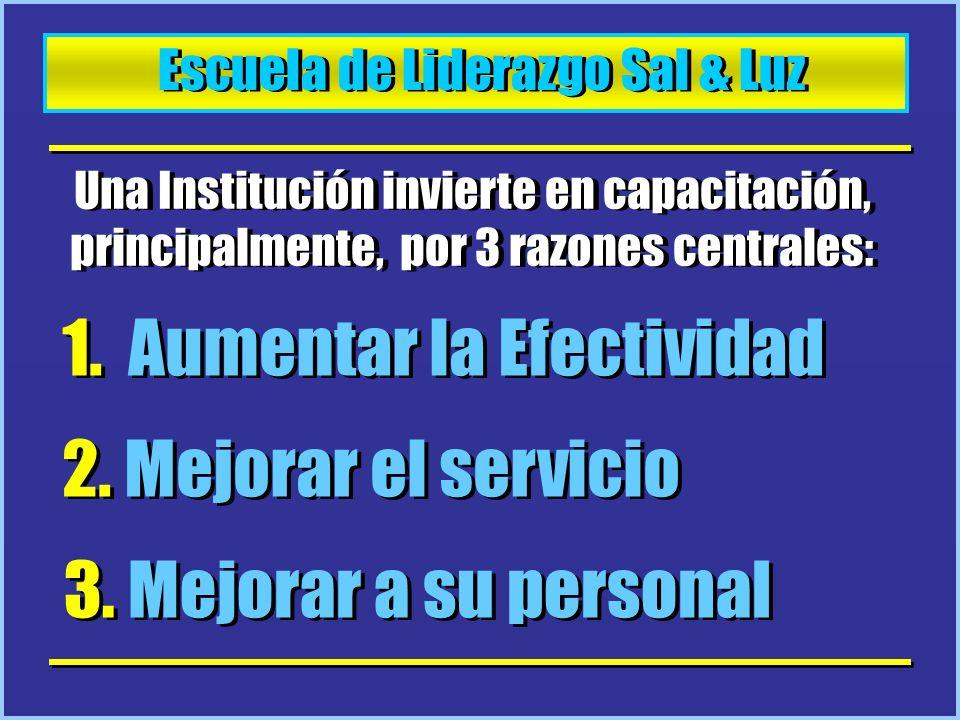 Escuela de Liderazgo Sal & Luz Una Institución invierte en capacitación, principalmente, por 3 razones centrales: 1. Aumentar la Efectividad 2. Mejora