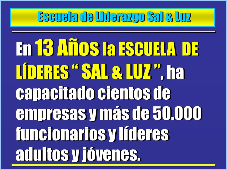 Escuela de Liderazgo Sal & Luz En 13 Años la ESCUELA DE LÍDERES SAL & LUZ, ha capacitado cientos de empresas y más de 50.000 funcionarios y líderes ad