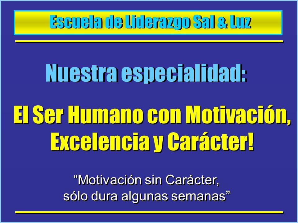 Escuela de Liderazgo Sal & Luz Nuestra especialidad: El Ser Humano con Motivación, Excelencia y Carácter! Motivación sin Carácter, sólo dura algunas s