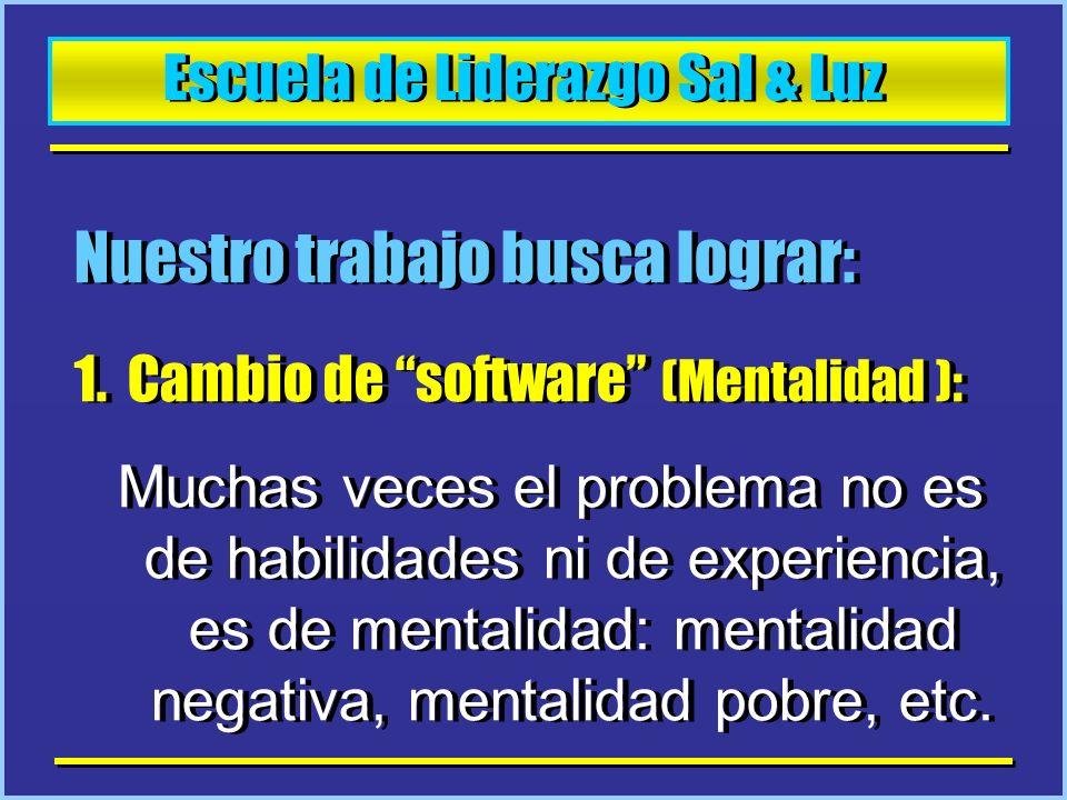 Escuela de Liderazgo Sal & Luz Nuestro trabajo busca lograr: 1.Cambio de software (Mentalidad ): Muchas veces el problema no es de habilidades ni de e