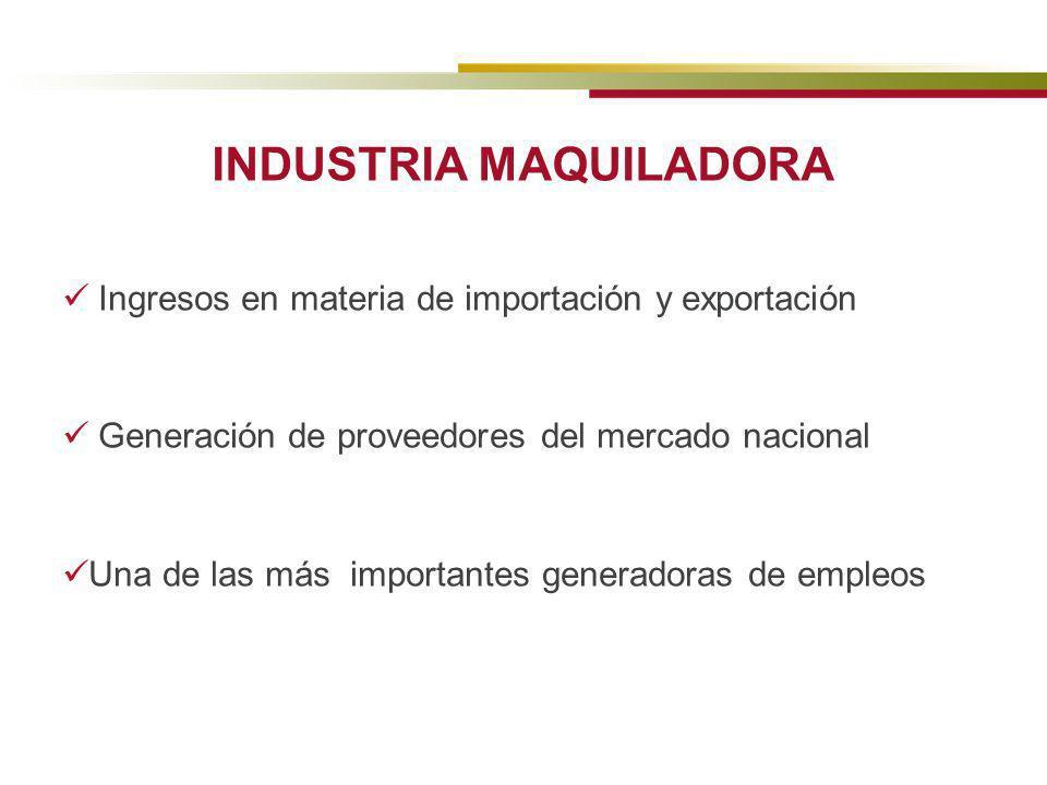 INDUSTRIA MAQUILADORA Ingresos en materia de importación y exportación Generación de proveedores del mercado nacional Una de las más importantes gener