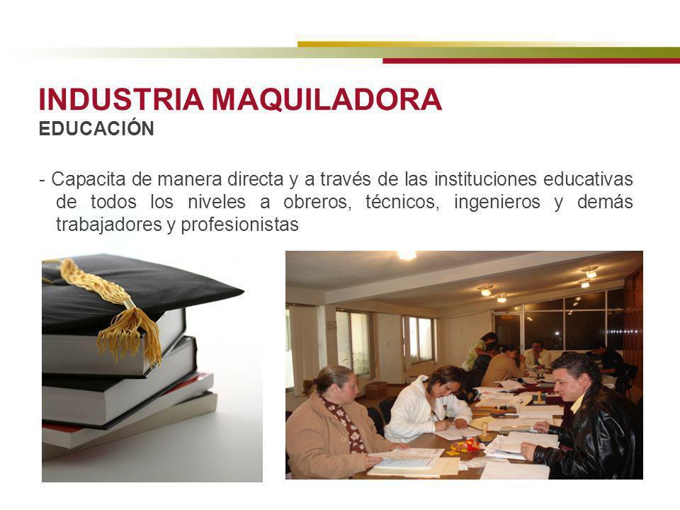 INDUSTRIA MAQUILADORA EDUCACIÓN - Capacita de manera directa y a través de las instituciones educativas de todos los niveles a obreros, técnicos, inge