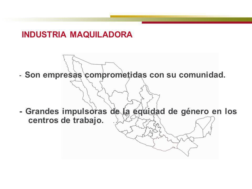 INDUSTRIA MAQUILADORA - Son empresas comprometidas con su comunidad. - Grandes impulsoras de la equidad de género en los centros de trabajo..