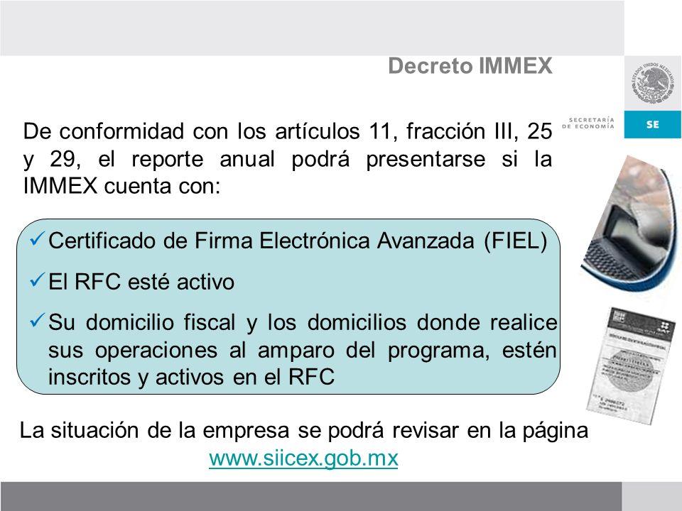 De conformidad con los artículos 11, fracción III, 25 y 29, el reporte anual podrá presentarse si la IMMEX cuenta con: Decreto IMMEX Certificado de Firma Electrónica Avanzada (FIEL) El RFC esté activo Su domicilio fiscal y los domicilios donde realice sus operaciones al amparo del programa, estén inscritos y activos en el RFC La situación de la empresa se podrá revisar en la página www.siicex.gob.mx www.siicex.gob.mx