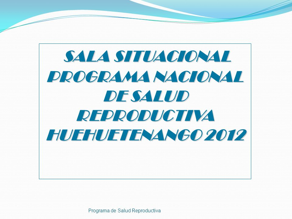 SALA SITUACIONAL PROGRAMA NACIONAL DE SALUD REPRODUCTIVA HUEHUETENANGO 2012 SALA SITUACIONAL PROGRAMA NACIONAL DE SALUD REPRODUCTIVA HUEHUETENANGO 201