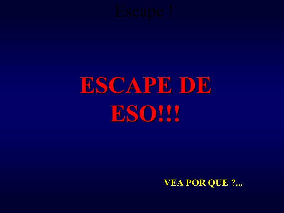 Escape ! ESCAPE DE ESO!!! VEA POR QUE ?...