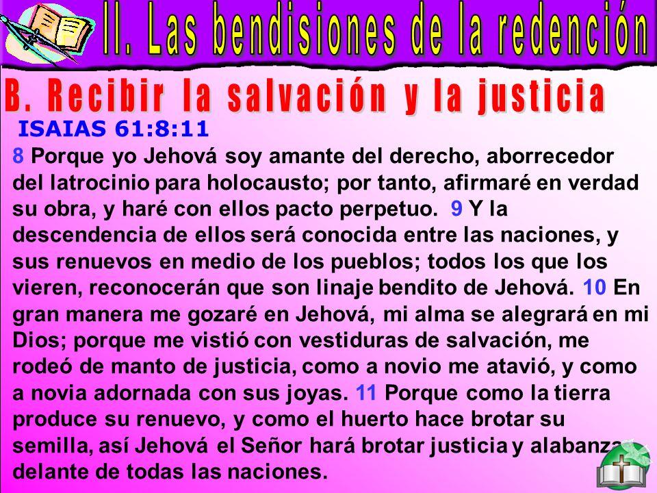 Las Bendiciones B ISAIAS 61:8:11 8 Porque yo Jehová soy amante del derecho, aborrecedor del latrocinio para holocausto; por tanto, afirmaré en verdad