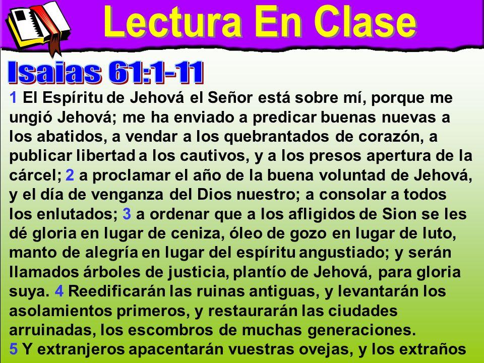 Lectura en clase A 1 El Espíritu de Jehová el Señor está sobre mí, porque me ungió Jehová; me ha enviado a predicar buenas nuevas a los abatidos, a ve