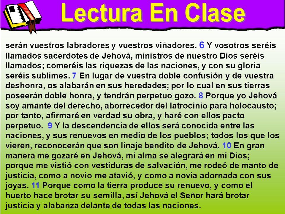 Lectura en clase B serán vuestros labradores y vuestros viñadores. 6 Y vosotros seréis llamados sacerdotes de Jehová, ministros de nuestro Dios seréis