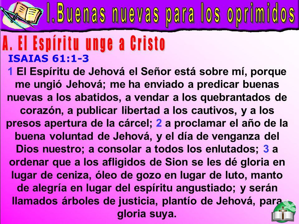 Buenas Nuevas B ISAIAS 61:1 1 El Espíritu de Jehová el Señor está sobre mí, porque me ungió Jehová; me ha enviado a predicar buenas nuevas a los abatidos, a vendar a los quebrantados de corazón, a publicar libertad a los cautivos, y a los presos apertura de la cárcel