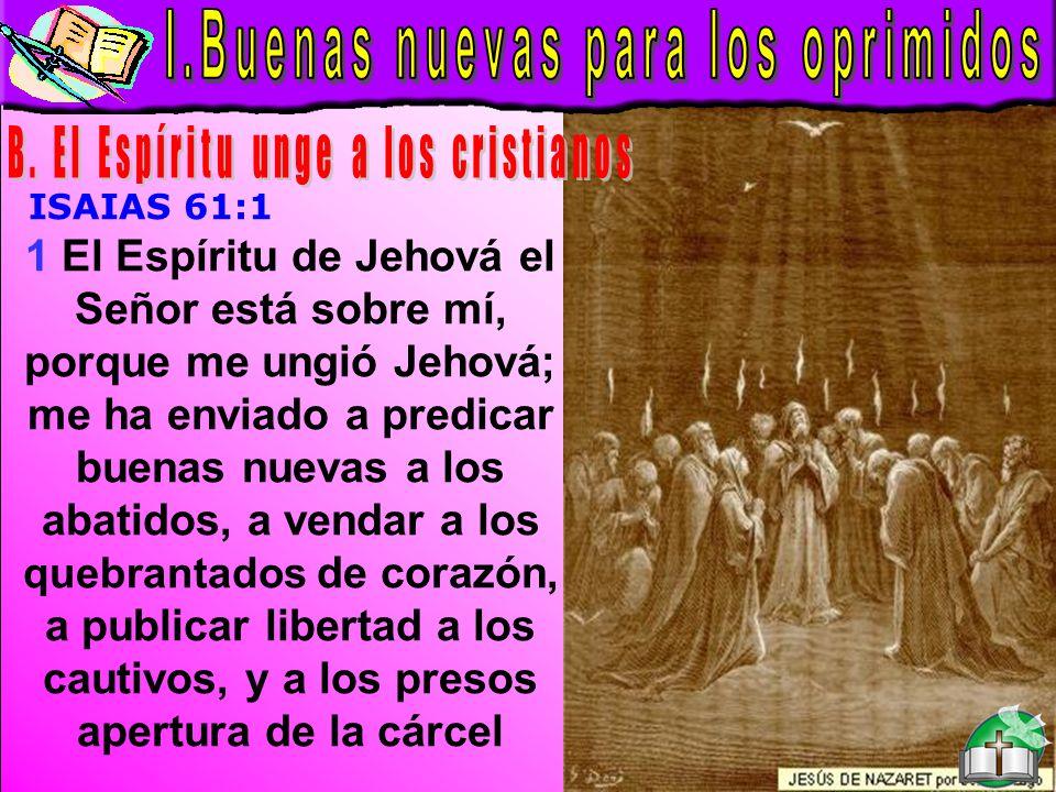 Buenas Nuevas B ISAIAS 61:1 1 El Espíritu de Jehová el Señor está sobre mí, porque me ungió Jehová; me ha enviado a predicar buenas nuevas a los abati