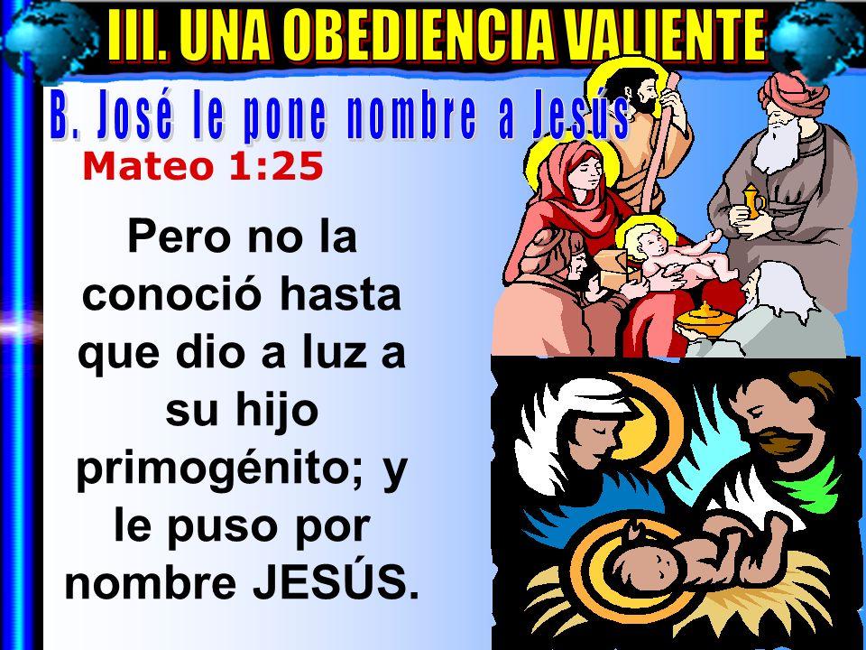 Una Obediencia Valiente B Mateo 1:25 Pero no la conoció hasta que dio a luz a su hijo primogénito; y le puso por nombre JESÚS.
