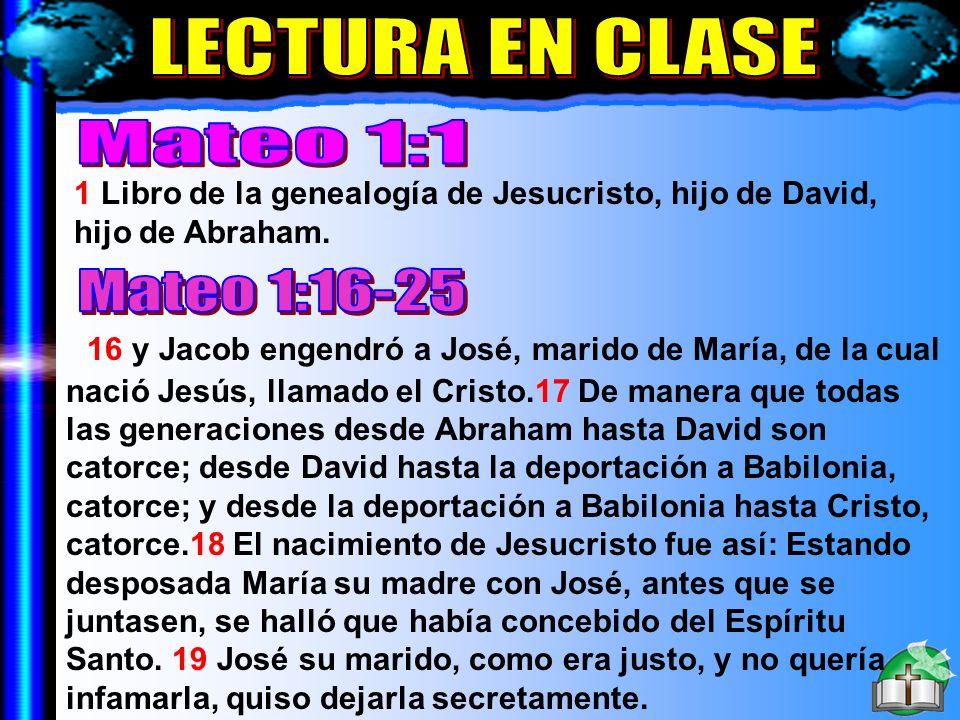 Lectura En Clase A 1 Libro de la genealogía de Jesucristo, hijo de David, hijo de Abraham. 16 y Jacob engendró a José, marido de María, de la cual nac