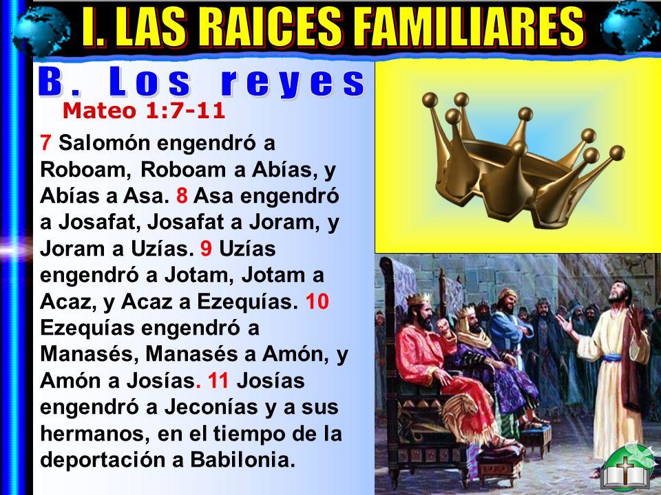Las Raíces Familiares B Mateo 1:7-11 7 Salomón engendró a Roboam, Roboam a Abías, y Abías a Asa. 8 Asa engendró a Josafat, Josafat a Joram, y Joram a