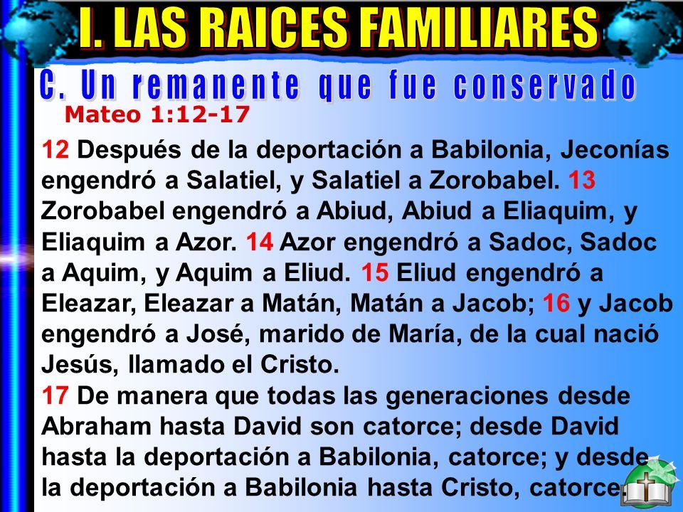 Las Raíces Familiares C Mateo 1:12-17 12 Después de la deportación a Babilonia, Jeconías engendró a Salatiel, y Salatiel a Zorobabel. 13 Zorobabel eng