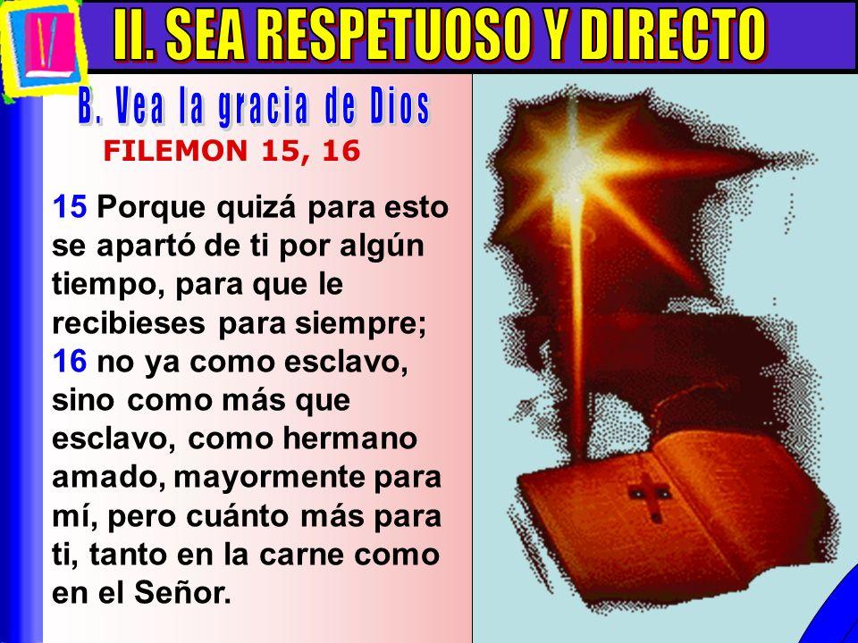 Sea Respetuoso Y Directo B 15 Porque quizá para esto se apartó de ti por algún tiempo, para que le recibieses para siempre; 16 no ya como esclavo, sin
