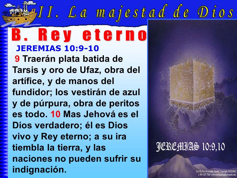 La Majestad De Dios B JEREMIAS 10:9-10 9 Traerán plata batida de Tarsis y oro de Ufaz, obra del artífice, y de manos del fundidor; los vestirán de azu