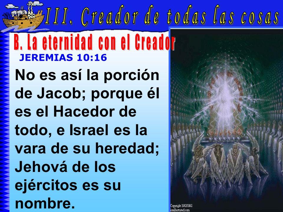 Creador De Todas Las Cosas B JEREMIAS 10:16 No es así la porción de Jacob; porque él es el Hacedor de todo, e Israel es la vara de su heredad; Jehová