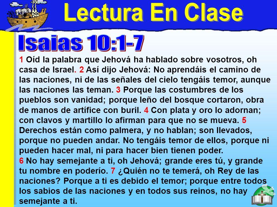 Lectura En Clase 1 Oíd la palabra que Jehová ha hablado sobre vosotros, oh casa de Israel. 2 Así dijo Jehová: No aprendáis el camino de las naciones,