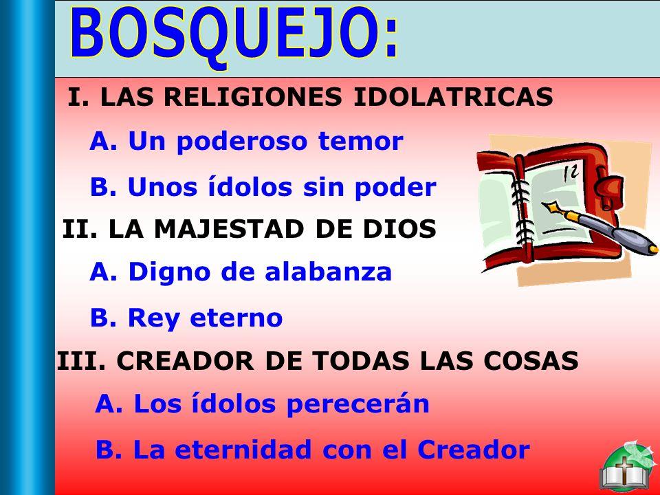Bosquejo II. LA MAJESTAD DE DIOS A. Digno de alabanza B. Rey eterno III. CREADOR DE TODAS LAS COSAS A. Los ídolos perecerán B. La eternidad con el Cre
