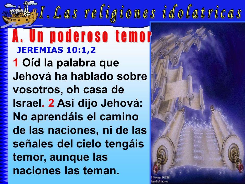 Las Religiones Idolatricas A JEREMIAS 10:1,2 1 Oíd la palabra que Jehová ha hablado sobre vosotros, oh casa de Israel. 2 Así dijo Jehová: No aprendáis