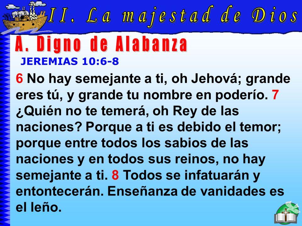 La Majestad De Dios A JEREMIAS 10:6-8 6 No hay semejante a ti, oh Jehová; grande eres tú, y grande tu nombre en poderío. 7 ¿Quién no te temerá, oh Rey