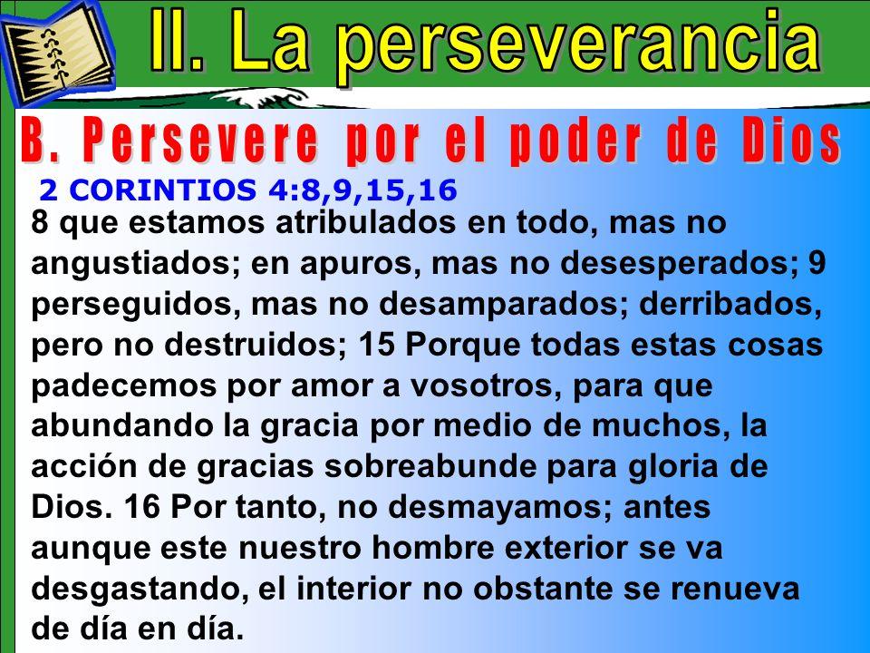 La Perseverancia B 8 que estamos atribulados en todo, mas no angustiados; en apuros, mas no desesperados; 9 perseguidos, mas no desamparados; derribad