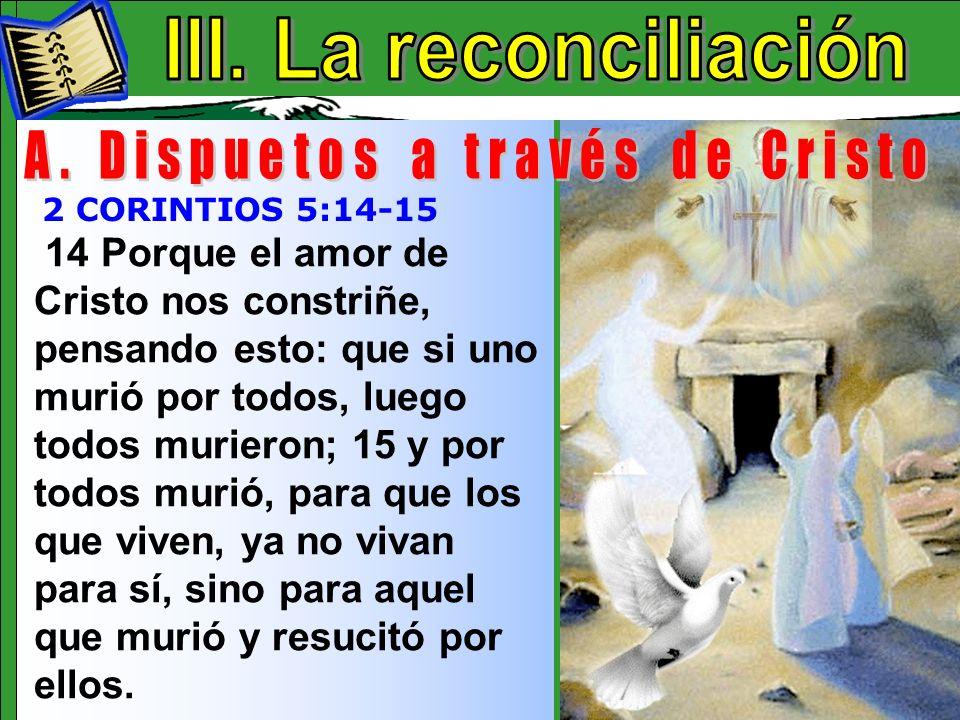 La Reconciliación A 14 Porque el amor de Cristo nos constriñe, pensando esto: que si uno murió por todos, luego todos murieron; 15 y por todos murió,
