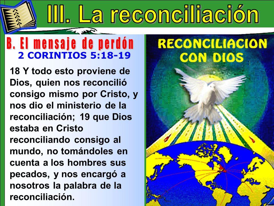 La Reconciliación B 18 Y todo esto proviene de Dios, quien nos reconcilió consigo mismo por Cristo, y nos dio el ministerio de la reconciliación; 19 q