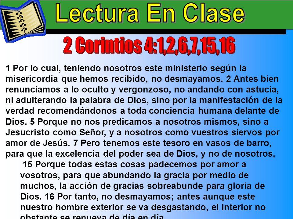 Lectura En Clase B 1 Por lo cual, teniendo nosotros este ministerio según la misericordia que hemos recibido, no desmayamos. 2 Antes bien renunciamos