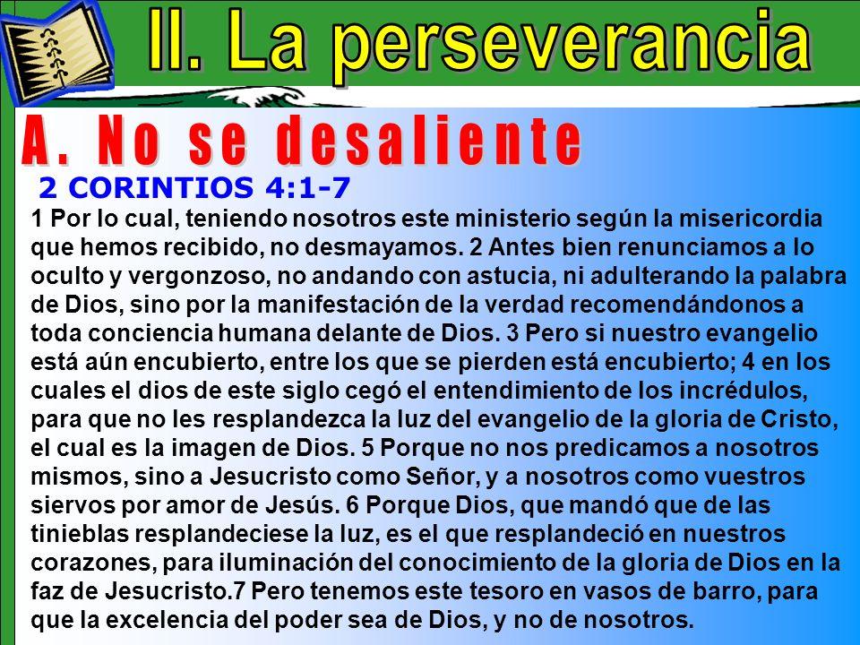 La Perseverancia A 1 Por lo cual, teniendo nosotros este ministerio según la misericordia que hemos recibido, no desmayamos. 2 Antes bien renunciamos