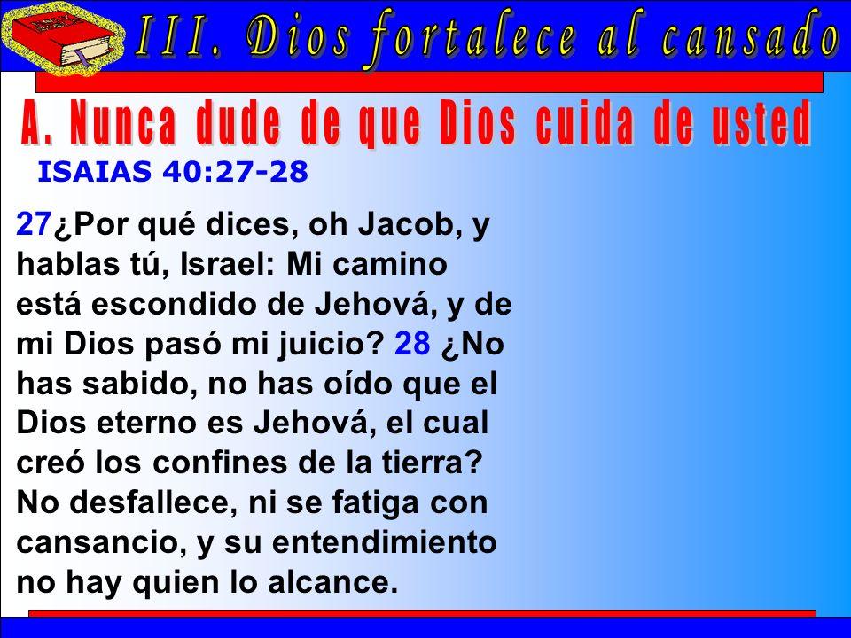 Dios Fortalece Al Cansado A ISAIAS 40:27-28 27¿Por qué dices, oh Jacob, y hablas tú, Israel: Mi camino está escondido de Jehová, y de mi Dios pasó mi juicio.