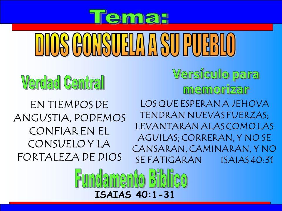 Tema ISAIAS 40:1-31 EN TIEMPOS DE ANGUSTIA, PODEMOS CONFIAR EN EL CONSUELO Y LA FORTALEZA DE DIOS LOS QUE ESPERAN A JEHOVA TENDRAN NUEVAS FUERZAS; LEVANTARAN ALAS COMO LAS AGUILAS; CORRERAN, Y NO SE CANSARAN, CAMINARAN, Y NO SE FATIGARAN ISAIAS 40:31