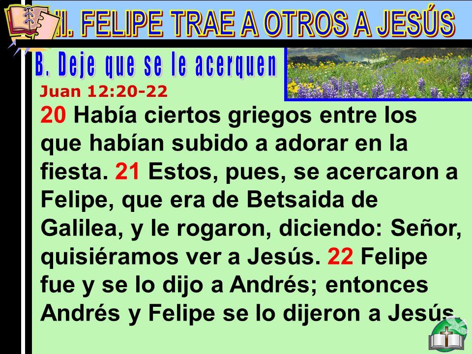 Felipe B Juan 12:20-22 20 Había ciertos griegos entre los que habían subido a adorar en la fiesta. 21 Estos, pues, se acercaron a Felipe, que era de B