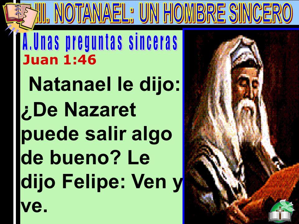Notanael A Juan 1:46 Natanael le dijo: ¿De Nazaret puede salir algo de bueno? Le dijo Felipe: Ven y ve.