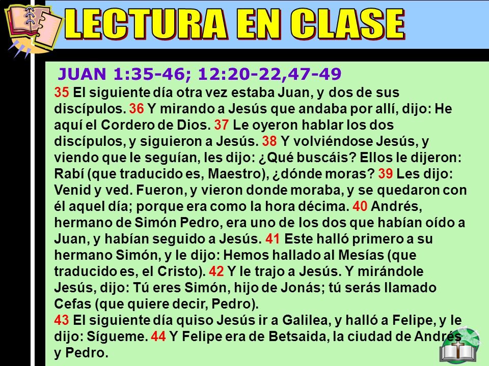 Lectura En Clase A JUAN 1:35-46; 12:20-22,47-49 35 El siguiente día otra vez estaba Juan, y dos de sus discípulos. 36 Y mirando a Jesús que andaba por