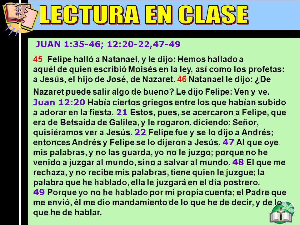 Lectura En Clase B JUAN 1:35-46; 12:20-22,47-49 45 Felipe halló a Natanael, y le dijo: Hemos hallado a aquél de quien escribió Moisés en la ley, así c