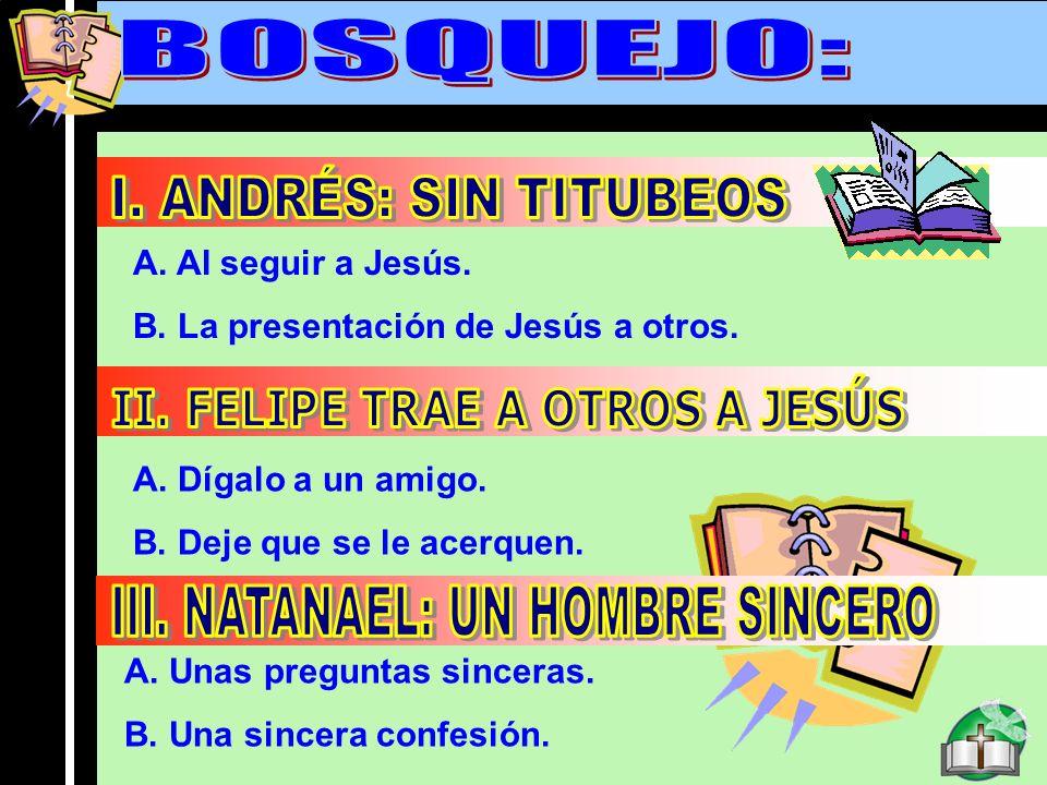 Bosquejo A. Al seguir a Jesús. B. La presentación de Jesús a otros. A. Dígalo a un amigo. B. Deje que se le acerquen. A. Unas preguntas sinceras. B. U