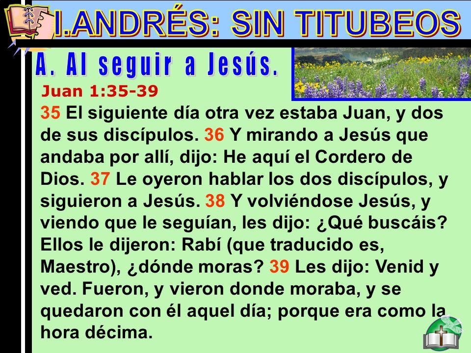 Andres A Juan 1:35-39 35 El siguiente día otra vez estaba Juan, y dos de sus discípulos. 36 Y mirando a Jesús que andaba por allí, dijo: He aquí el Co