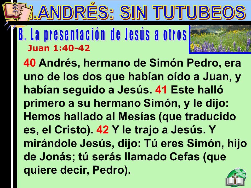 Andres B Juan 1:40-42 40 Andrés, hermano de Simón Pedro, era uno de los dos que habían oído a Juan, y habían seguido a Jesús. 41 Este halló primero a