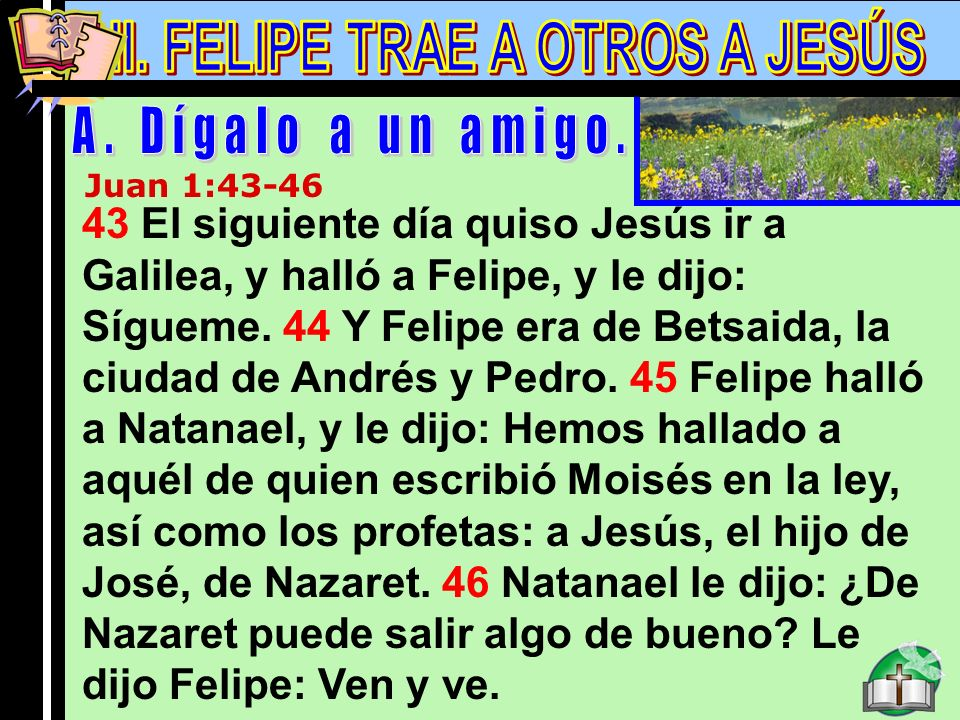 Felipe A Juan 1:43-46 43 El siguiente día quiso Jesús ir a Galilea, y halló a Felipe, y le dijo: Sígueme. 44 Y Felipe era de Betsaida, la ciudad de An