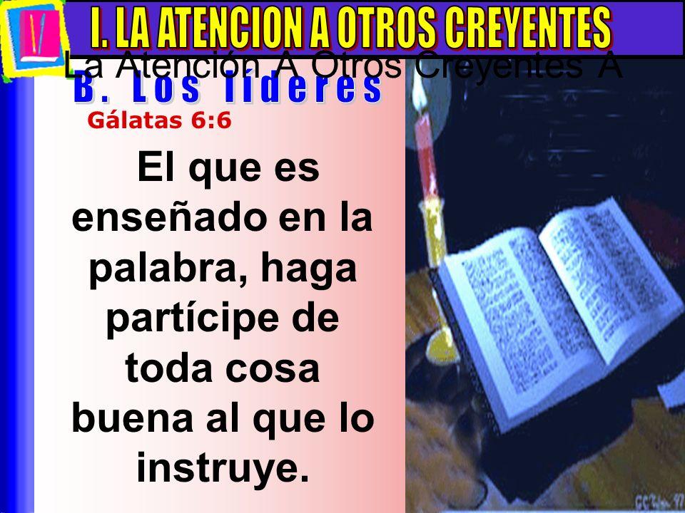 El que es enseñado en la palabra, haga partícipe de toda cosa buena al que lo instruye. Gálatas 6:6 La Atención A Otros Creyentes A